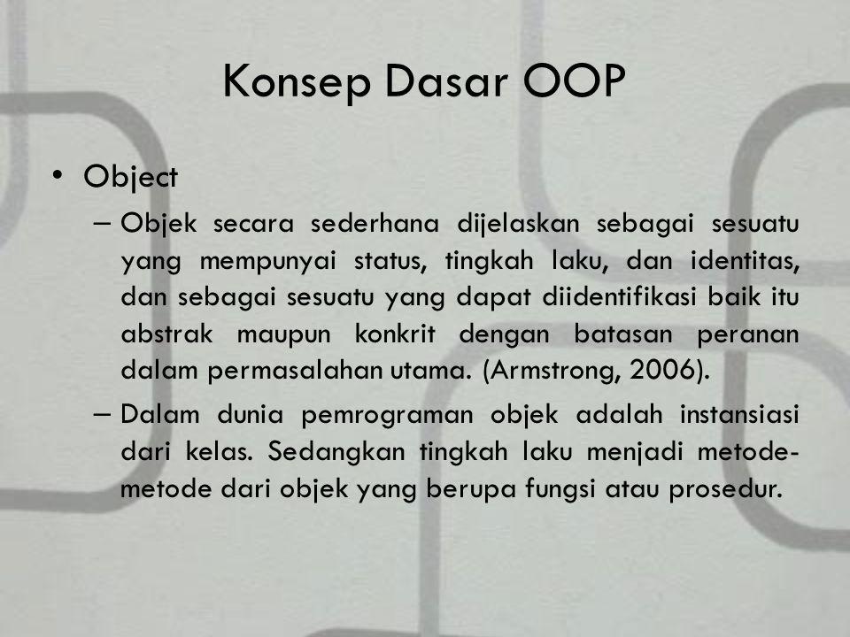 Konsep Dasar OOP Object – Objek secara sederhana dijelaskan sebagai sesuatu yang mempunyai status, tingkah laku, dan identitas, dan sebagai sesuatu yang dapat diidentifikasi baik itu abstrak maupun konkrit dengan batasan peranan dalam permasalahan utama.