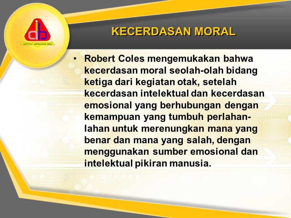 KECERDASAN MORAL Robert Coles mengemukakan bahwa kecerdasan moral seolah-olah bidang ketiga dari kegiatan otak, setelah kecerdasan intelektual dan kec