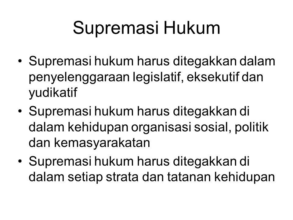 Supremasi Hukum Supremasi hukum harus ditegakkan dalam penyelenggaraan legislatif, eksekutif dan yudikatif Supremasi hukum harus ditegakkan di dalam kehidupan organisasi sosial, politik dan kemasyarakatan Supremasi hukum harus ditegakkan di dalam setiap strata dan tatanan kehidupan