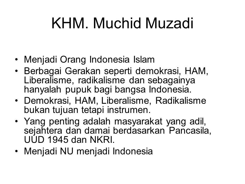 KHM. Muchid Muzadi Menjadi Orang Indonesia Islam Berbagai Gerakan seperti demokrasi, HAM, Liberalisme, radikalisme dan sebagainya hanyalah pupuk bagi