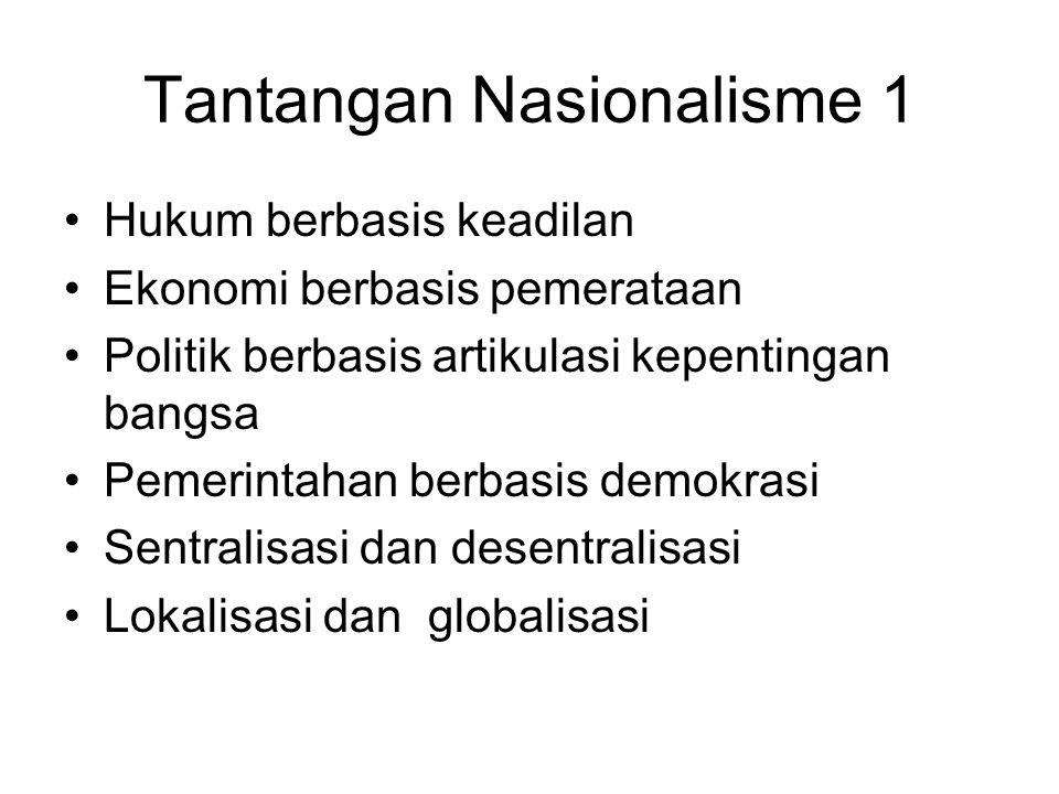 Tantangan Nasionalisme 1 Hukum berbasis keadilan Ekonomi berbasis pemerataan Politik berbasis artikulasi kepentingan bangsa Pemerintahan berbasis demokrasi Sentralisasi dan desentralisasi Lokalisasi dan globalisasi