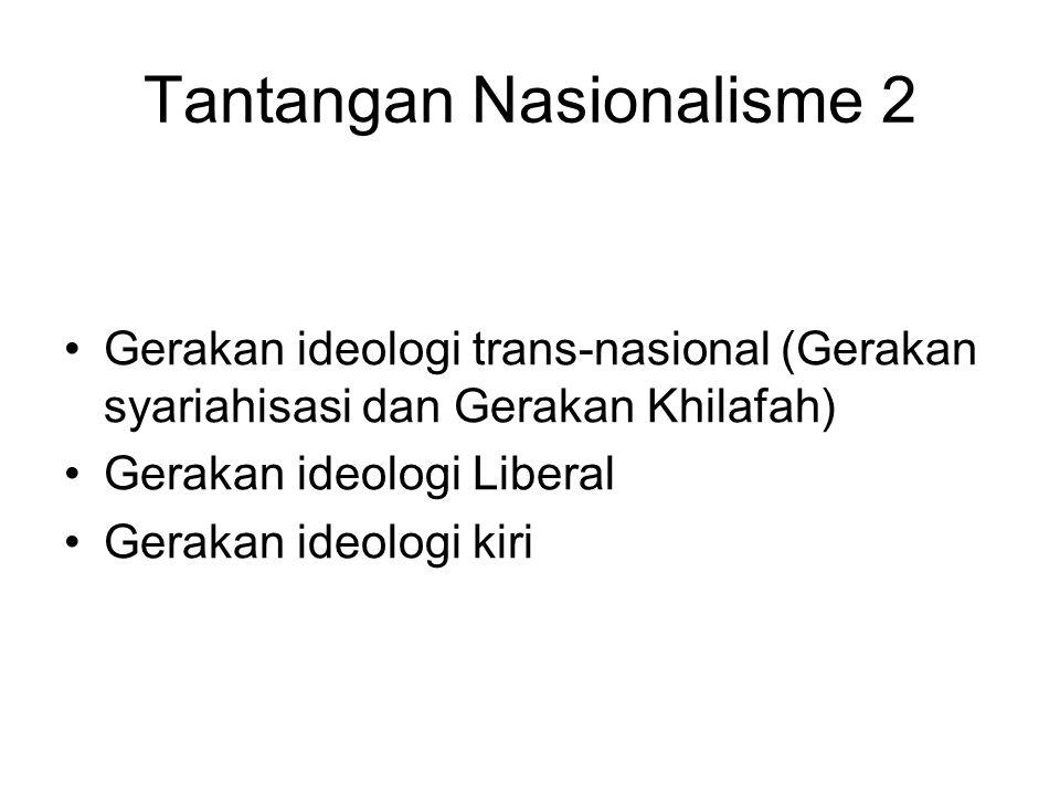 Tantangan Nasionalisme 2 Gerakan ideologi trans-nasional (Gerakan syariahisasi dan Gerakan Khilafah) Gerakan ideologi Liberal Gerakan ideologi kiri