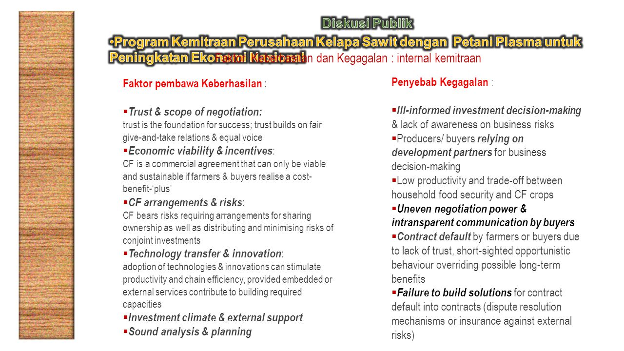 Faktor Keberhasilan dan Kegagalan : internal kemitraan Faktor pembawa Keberhasilan :  Trust & scope of negotiation: trust is the foundation for success; trust builds on fair give-and-take relations & equal voice  Economic viability & incentives : CF is a commercial agreement that can only be viable and sustainable if farmers & buyers realise a cost- benefit-'plus'  CF arrangements & risks : CF bears risks requiring arrangements for sharing ownership as well as distributing and minimising risks of conjoint investments  Technology transfer & innovation : adoption of technologies & innovations can stimulate productivity and chain efficiency, provided embedded or external services contribute to building required capacities  Investment climate & external support  Sound analysis & planning Penyebab Kegagalan :  Ill-informed investment decision-making & lack of awareness on business risks  Producers/ buyers relying on development partners for business decision-making  Low productivity and trade-off between household food security and CF crops  Uneven negotiation power & intransparent communication by buyers  Contract default by farmers or buyers due to lack of trust, short-sighted opportunistic behaviour overriding possible long-term benefits  Failure to build solutions for contract default into contracts (dispute resolution mechanisms or insurance against external risks)