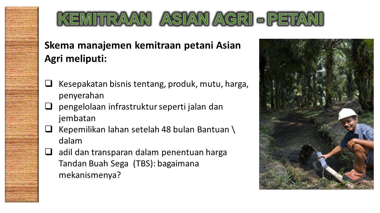 Skema manajemen kemitraan petani Asian Agri meliputi:  Kesepakatan bisnis tentang, produk, mutu, harga, penyerahan  pengelolaan infrastruktur sepert