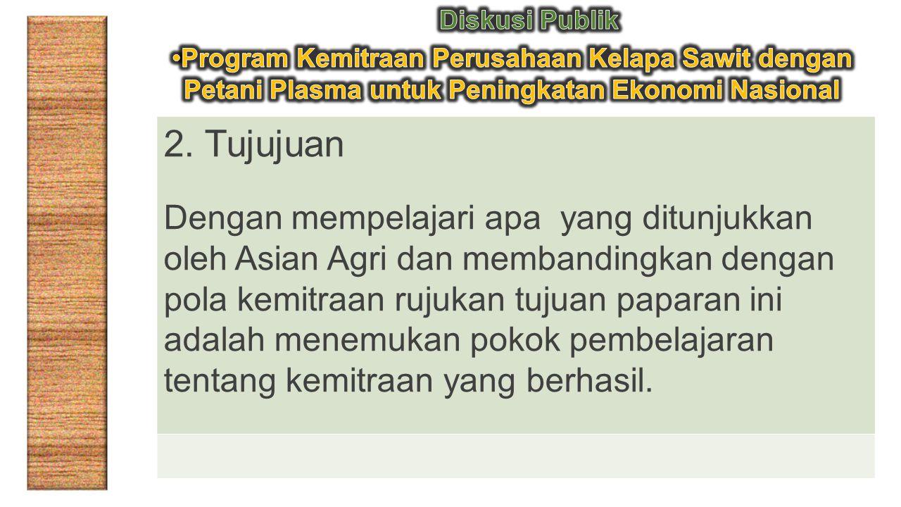 2. Tujujuan Dengan mempelajari apa yang ditunjukkan oleh Asian Agri dan membandingkan dengan pola kemitraan rujukan tujuan paparan ini adalah menemuka