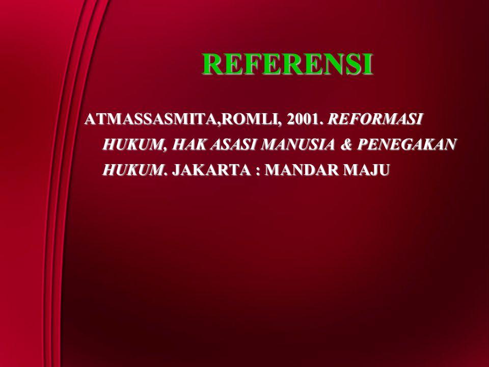 REFERENSI ATMASSASMITA,ROMLI, 2001. REFORMASI HUKUM, HAK ASASI MANUSIA & PENEGAKAN HUKUM. JAKARTA : MANDAR MAJU