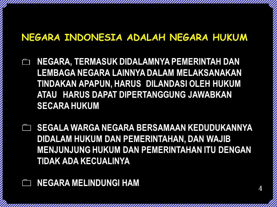 NEGARA INDONESIA ADALAH NEGARA HUKUM  NEGARA, TERMASUK DIDALAMNYA PEMERINTAH DAN LEMBAGA NEGARA LAINNYA DALAM MELAKSANAKAN TINDAKAN APAPUN, HARUS DIL