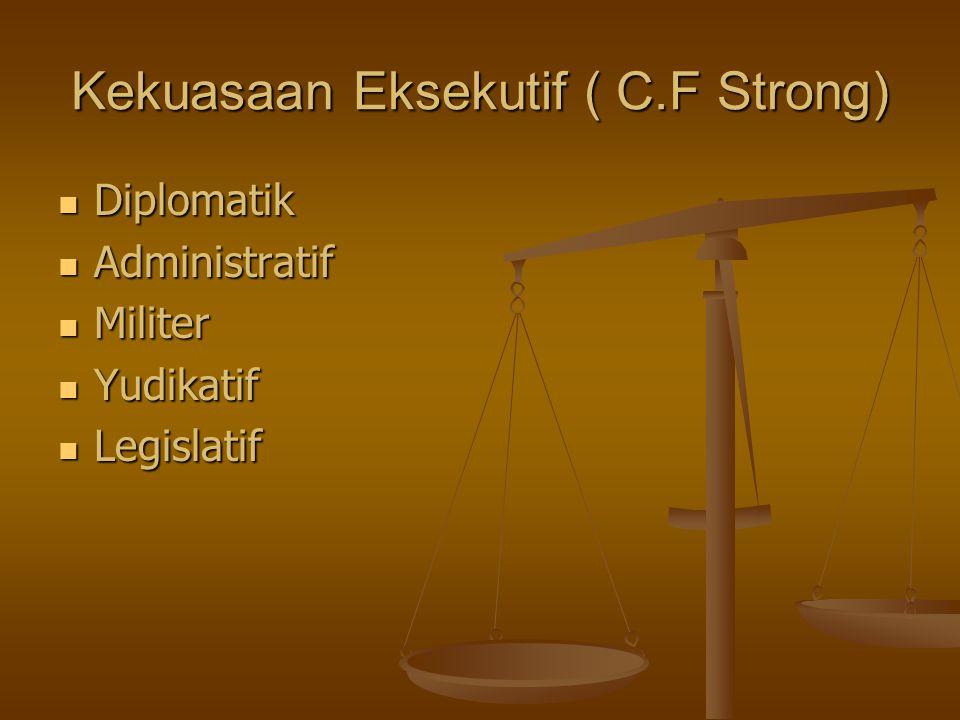 Kekuasaan Eksekutif ( C.F Strong) Diplomatik Diplomatik Administratif Administratif Militer Militer Yudikatif Yudikatif Legislatif Legislatif