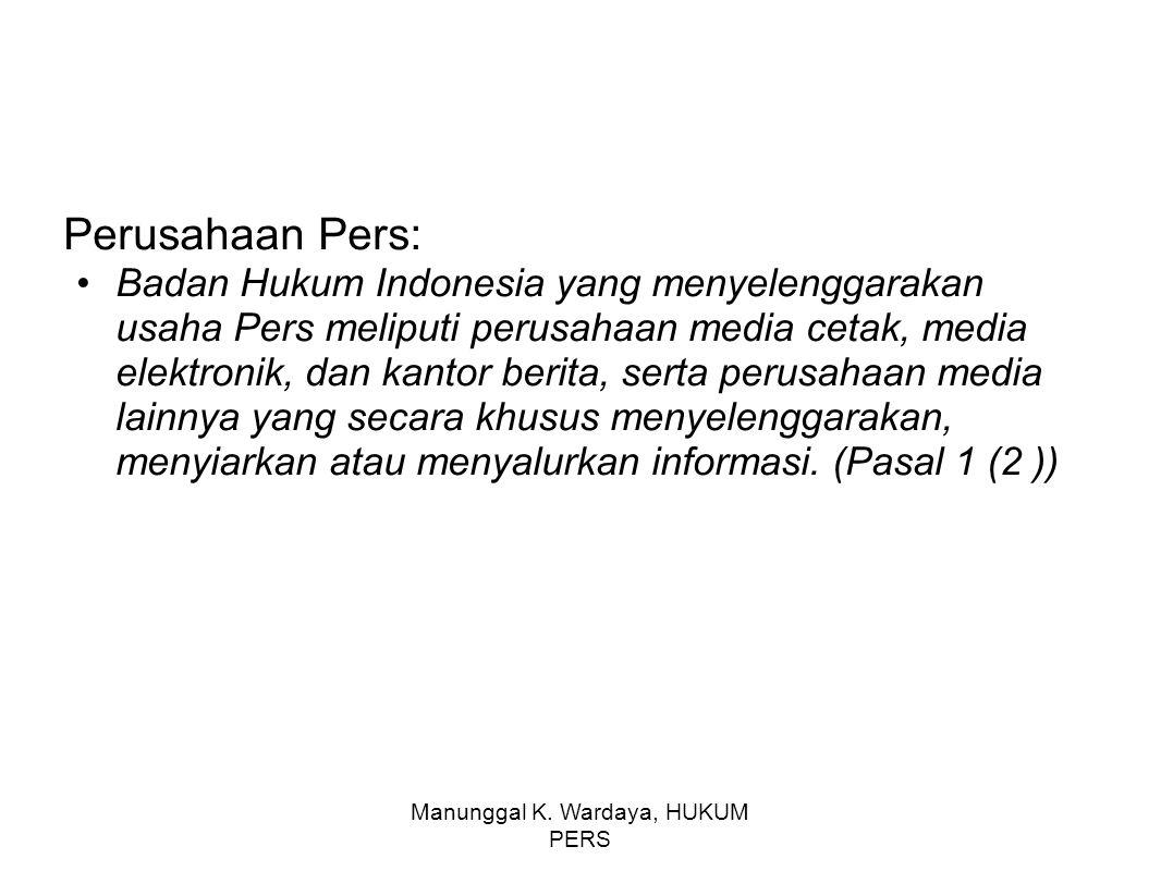Manunggal K. Wardaya, HUKUM PERS Perusahaan Pers: Badan Hukum Indonesia yang menyelenggarakan usaha Pers meliputi perusahaan media cetak, media elektr