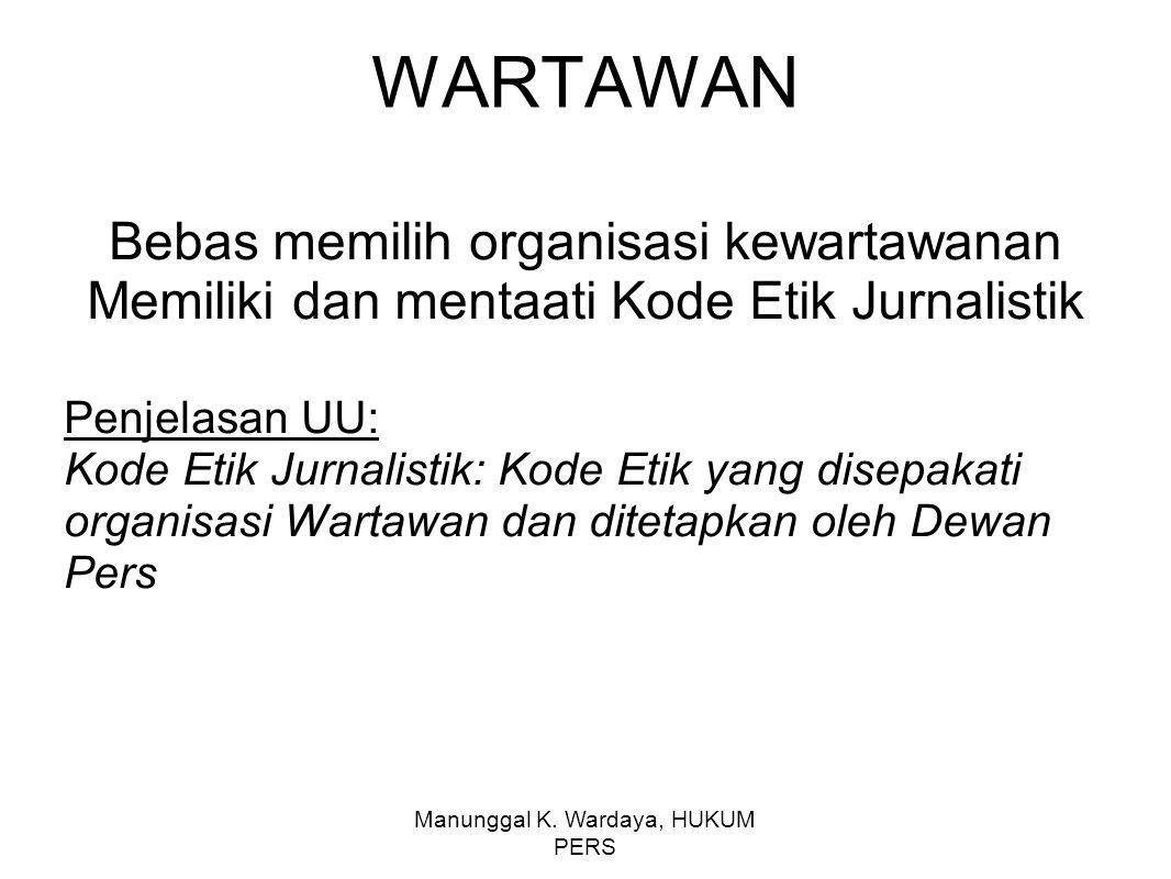 Manunggal K. Wardaya, HUKUM PERS WARTAWAN Bebas memilih organisasi kewartawanan Memiliki dan mentaati Kode Etik Jurnalistik Penjelasan UU: Kode Etik J