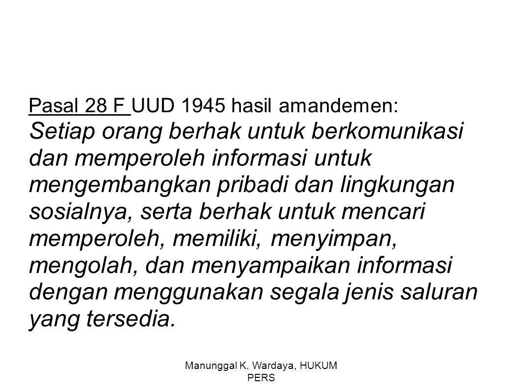 Manunggal K. Wardaya, HUKUM PERS Pasal 28 F UUD 1945 hasil amandemen: Setiap orang berhak untuk berkomunikasi dan memperoleh informasi untuk mengemban
