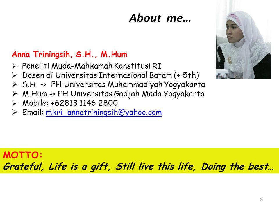 About me… Anna Triningsih, S.H., M.Hum  Peneliti Muda-Mahkamah Konstitusi RI  Dosen di Universitas Internasional Batam (± 5th)  S.H -> FH Universitas Muhammadiyah Yogyakarta  M.Hum -> FH Universitas Gadjah Mada Yogyakarta  Mobile: +62813 1146 2800  Email: mkri_annatriningsih@yahoo.commkri_annatriningsih@yahoo.com MOTTO: Grateful, Life is a gift, Still live this life, Doing the best… 2