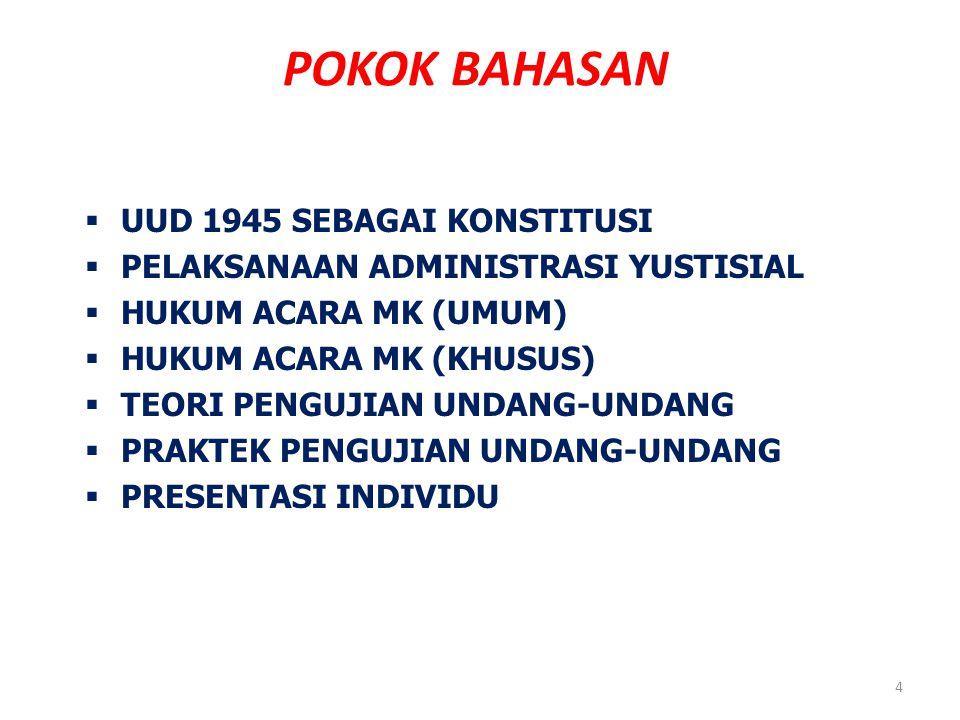 POKOK BAHASAN  UUD 1945 SEBAGAI KONSTITUSI  PELAKSANAAN ADMINISTRASI YUSTISIAL  HUKUM ACARA MK (UMUM)  HUKUM ACARA MK (KHUSUS)  TEORI PENGUJIAN UNDANG-UNDANG  PRAKTEK PENGUJIAN UNDANG-UNDANG  PRESENTASI INDIVIDU 4