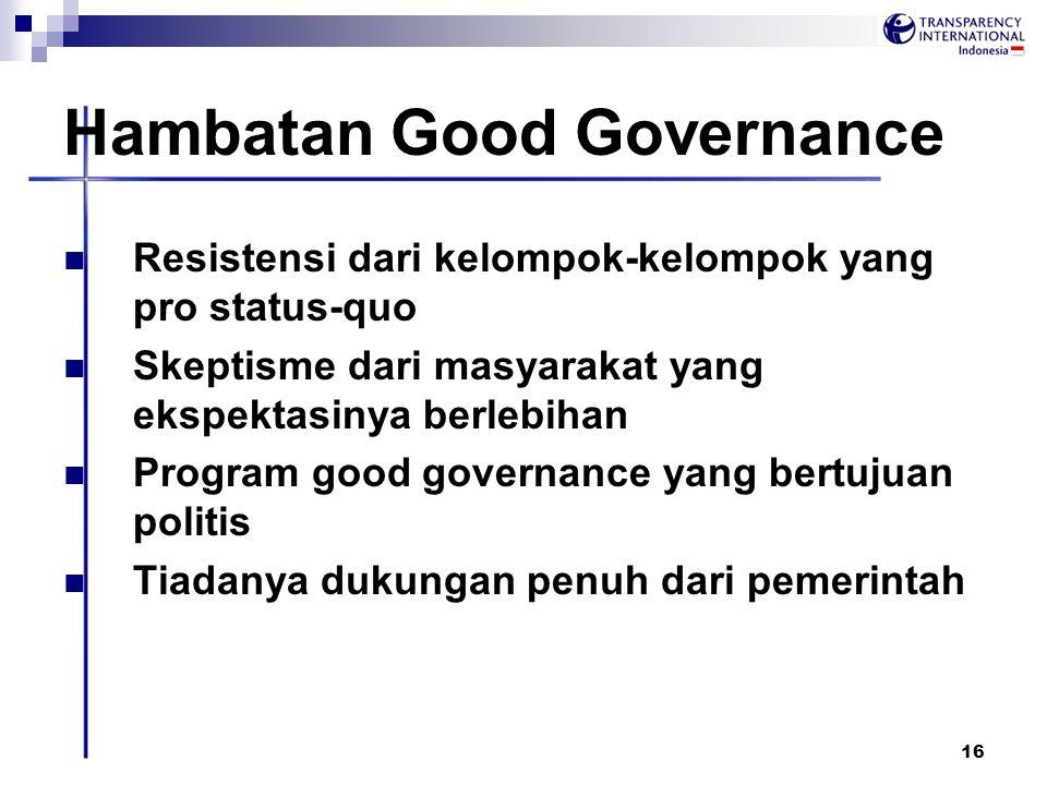 16 Hambatan Good Governance Resistensi dari kelompok-kelompok yang pro status-quo Skeptisme dari masyarakat yang ekspektasinya berlebihan Program good