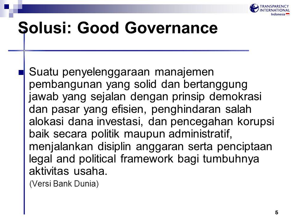 5 Solusi: Good Governance Suatu penyelenggaraan manajemen pembangunan yang solid dan bertanggung jawab yang sejalan dengan prinsip demokrasi dan pasar