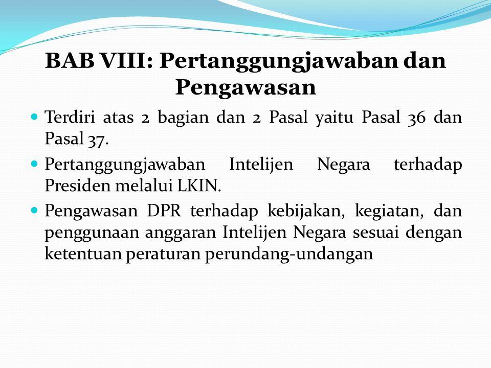 BAB VIII: Pertanggungjawaban dan Pengawasan Terdiri atas 2 bagian dan 2 Pasal yaitu Pasal 36 dan Pasal 37. Pertanggungjawaban Intelijen Negara terhada