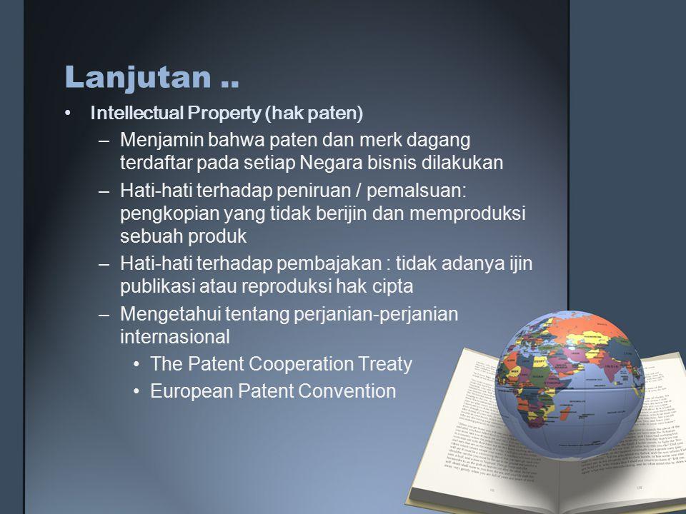 Lanjutan.. Intellectual Property (hak paten) –Menjamin bahwa paten dan merk dagang terdaftar pada setiap Negara bisnis dilakukan –Hati-hati terhadap p