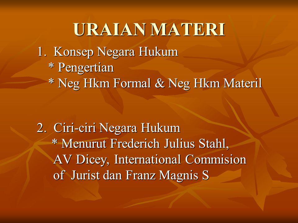 URAIAN MATERI 1. Konsep Negara Hukum * Pengertian * Neg Hkm Formal & Neg Hkm Materil 2. Ciri-ciri Negara Hukum * Menurut Frederich Julius Stahl, * Men