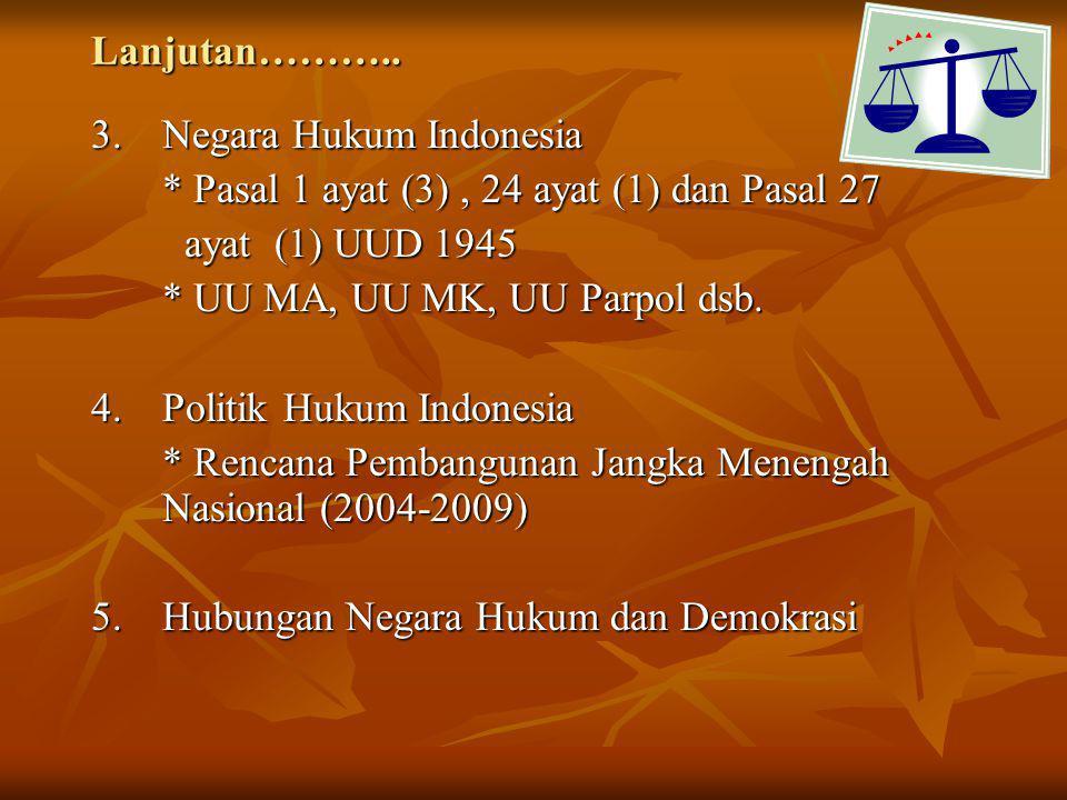 Lanjutan……….. 3.Negara Hukum Indonesia * Pasal 1 ayat (3), 24 ayat (1) dan Pasal 27 ayat (1) UUD 1945 ayat (1) UUD 1945 * UU MA, UU MK, UU Parpol dsb.