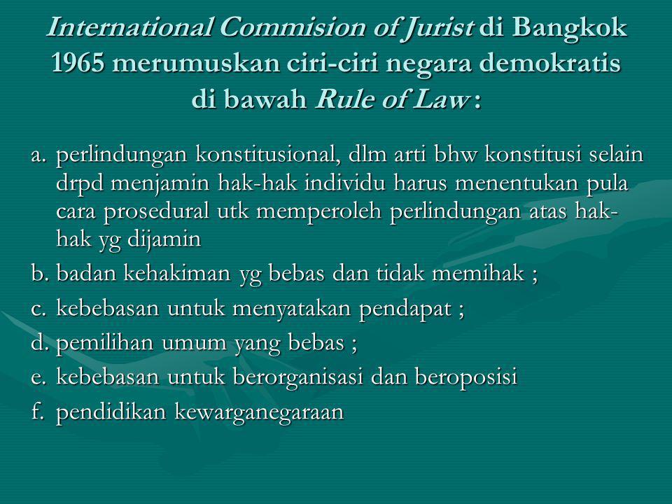 International Commision of Jurist di Bangkok 1965 merumuskan ciri-ciri negara demokratis di bawah Rule of Law : a.perlindungan konstitusional, dlm art
