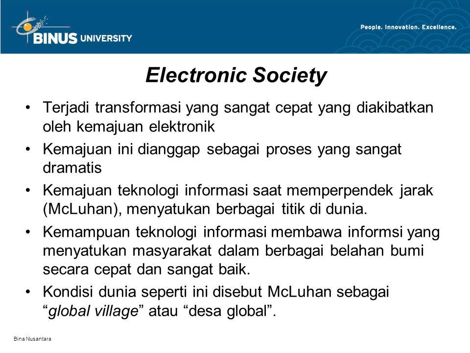Bina Nusantara Electronic Society Terjadi transformasi yang sangat cepat yang diakibatkan oleh kemajuan elektronik Kemajuan ini dianggap sebagai proses yang sangat dramatis Kemajuan teknologi informasi saat memperpendek jarak (McLuhan), menyatukan berbagai titik di dunia.