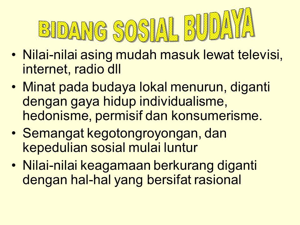 Nilai-nilai asing mudah masuk lewat televisi, internet, radio dll Minat pada budaya lokal menurun, diganti dengan gaya hidup individualisme, hedonisme