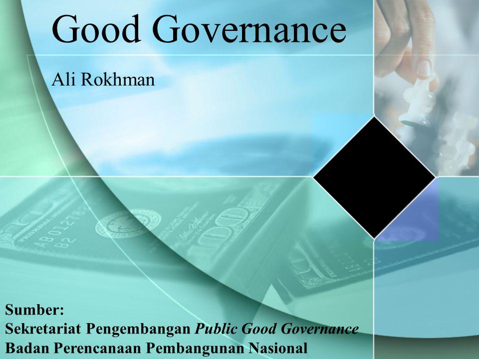 Good Governance Ali Rokhman Sumber: Sekretariat Pengembangan Public Good Governance Badan Perencanaan Pembangunan Nasional
