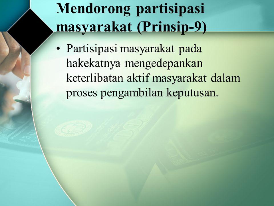 Mendorong partisipasi masyarakat (Prinsip-9) Partisipasi masyarakat pada hakekatnya mengedepankan keterlibatan aktif masyarakat dalam proses pengambil