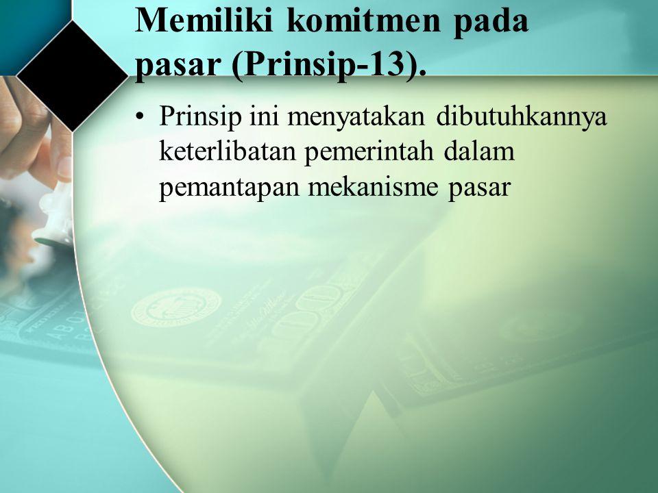 Memiliki komitmen pada pasar (Prinsip-13). Prinsip ini menyatakan dibutuhkannya keterlibatan pemerintah dalam pemantapan mekanisme pasar