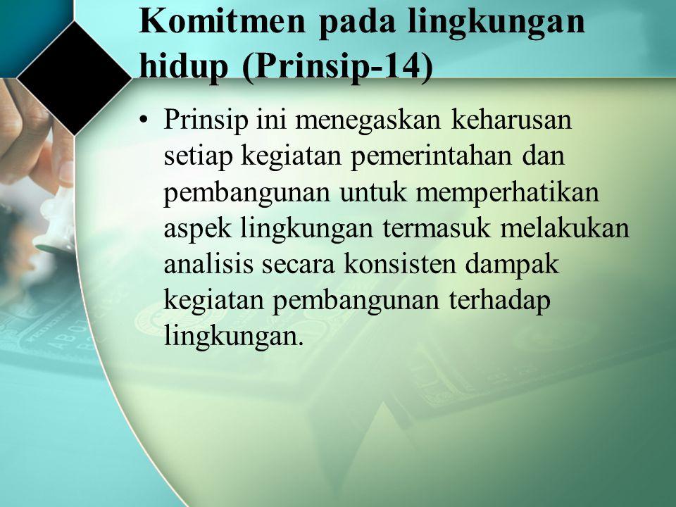 Komitmen pada lingkungan hidup (Prinsip-14) Prinsip ini menegaskan keharusan setiap kegiatan pemerintahan dan pembangunan untuk memperhatikan aspek li