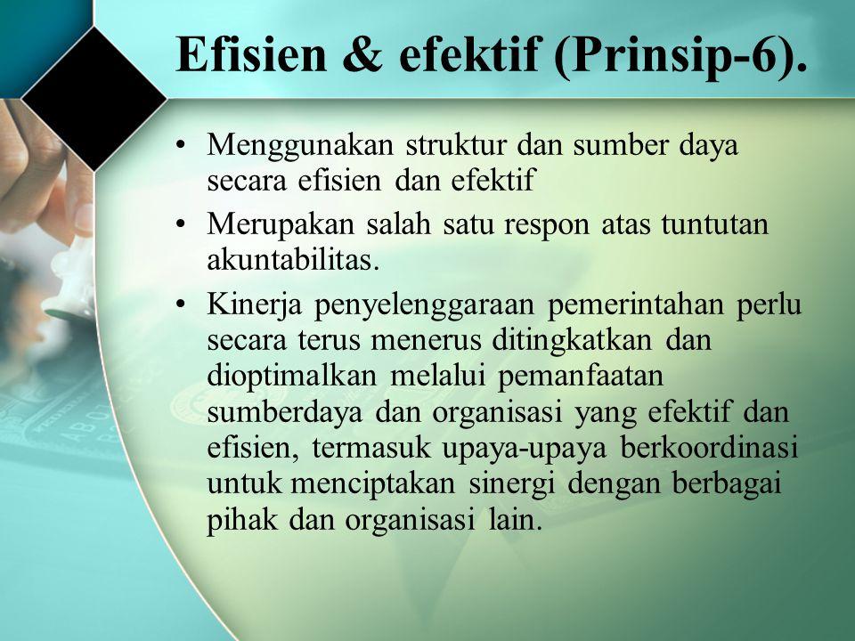 Efisien & efektif (Prinsip-6). Menggunakan struktur dan sumber daya secara efisien dan efektif Merupakan salah satu respon atas tuntutan akuntabilitas