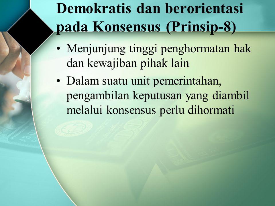 Demokratis dan berorientasi pada Konsensus (Prinsip-8) Menjunjung tinggi penghormatan hak dan kewajiban pihak lain Dalam suatu unit pemerintahan, peng