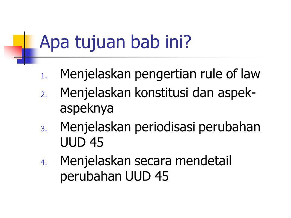 Apa tujuan bab ini? 1. Menjelaskan pengertian rule of law 2. Menjelaskan konstitusi dan aspek- aspeknya 3. Menjelaskan periodisasi perubahan UUD 45 4.