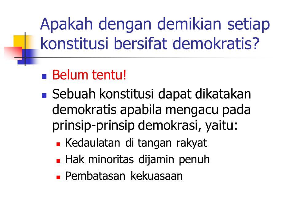 Apakah dengan demikian setiap konstitusi bersifat demokratis? Belum tentu! Sebuah konstitusi dapat dikatakan demokratis apabila mengacu pada prinsip-p