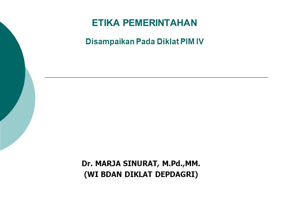 ETIKA PEMERINTAHAN Disampaikan Pada Diklat PIM IV Dr. MARJA SINURAT, M.Pd.,MM. (WI BDAN DIKLAT DEPDAGRI)