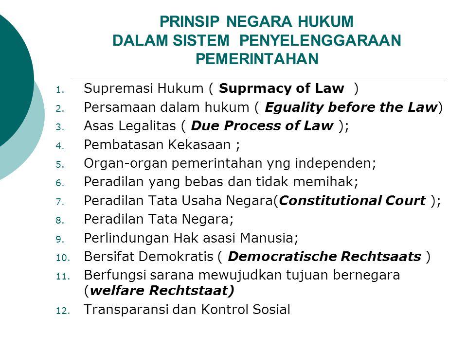 PRINSIP NEGARA HUKUM DALAM SISTEM PENYELENGGARAAN PEMERINTAHAN 1. Supremasi Hukum ( Suprmacy of Law ) 2. Persamaan dalam hukum ( Eguality before the L