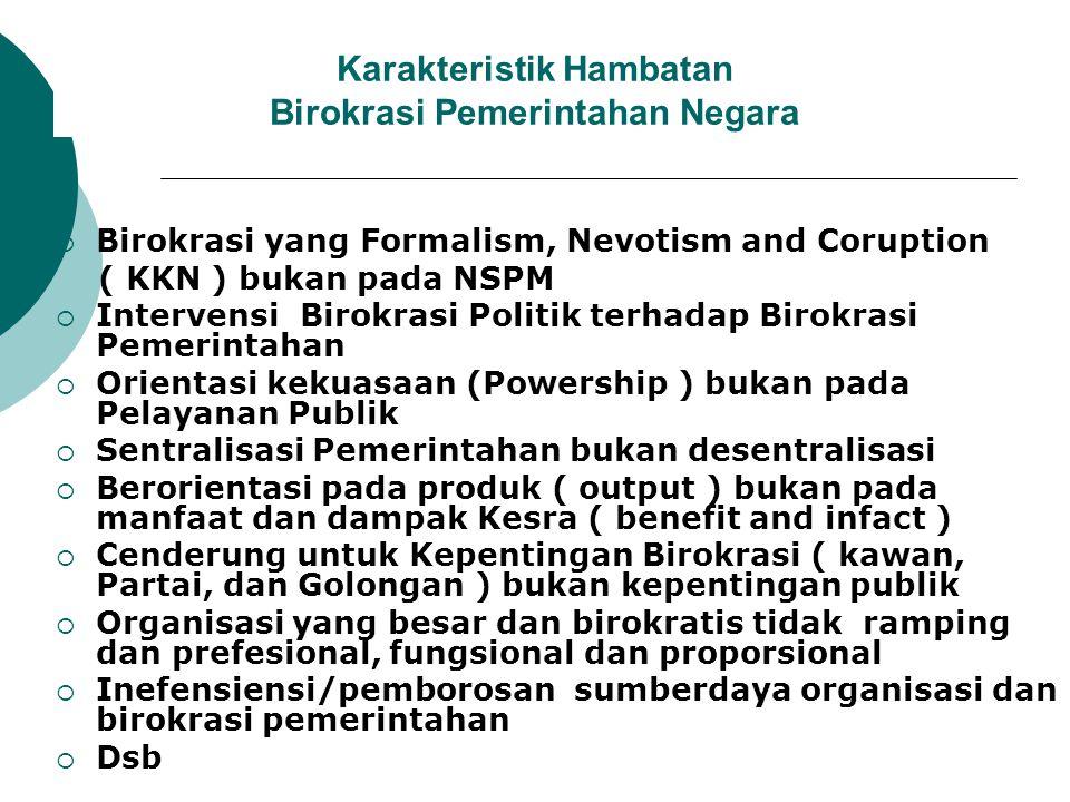 Karakteristik Hambatan Birokrasi Pemerintahan Negara  Birokrasi yang Formalism, Nevotism and Coruption ( KKN ) bukan pada NSPM  Intervensi Birokrasi