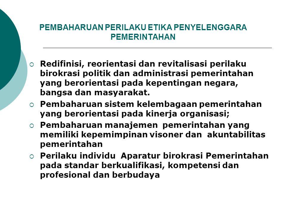 PEMBAHARUAN PERILAKU ETIKA PENYELENGGARA PEMERINTAHAN  Redifinisi, reorientasi dan revitalisasi perilaku birokrasi politik dan administrasi pemerinta