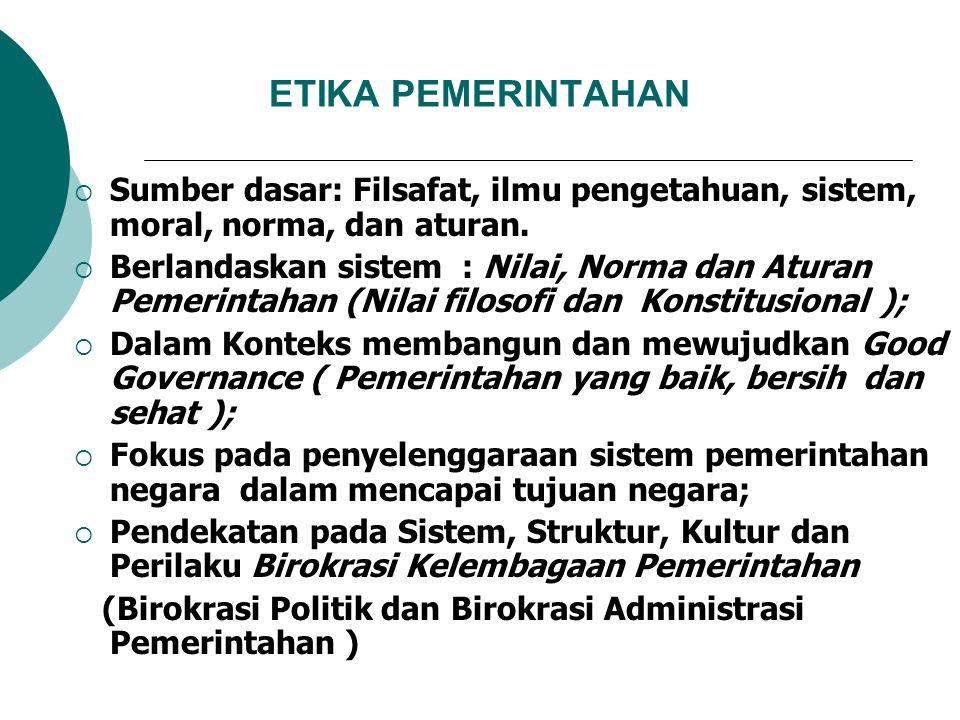 ETIKA PEMERINTAHAN  Sumber dasar: Filsafat, ilmu pengetahuan, sistem, moral, norma, dan aturan.  Berlandaskan sistem : Nilai, Norma dan Aturan Pemer