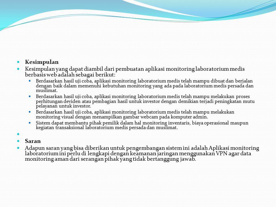 Kesimpulan Kesimpulan yang dapat diambil dari pembuatan aplikasi monitoring laboratorium medis berbasis web adalah sebagai berikut: Berdasarkan hasil uji coba, aplikasi monitoring laboratorium medis telah mampu dibuat dan berjalan dengan baik dalam memenuhi kebutuhan monitoring yang ada pada laboratorium medis persada dan muslimat.