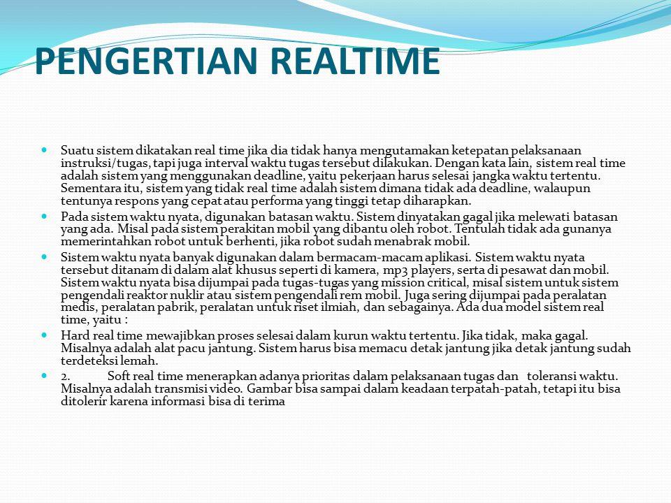 PENGERTIAN REALTIME Suatu sistem dikatakan real time jika dia tidak hanya mengutamakan ketepatan pelaksanaan instruksi/tugas, tapi juga interval waktu tugas tersebut dilakukan.