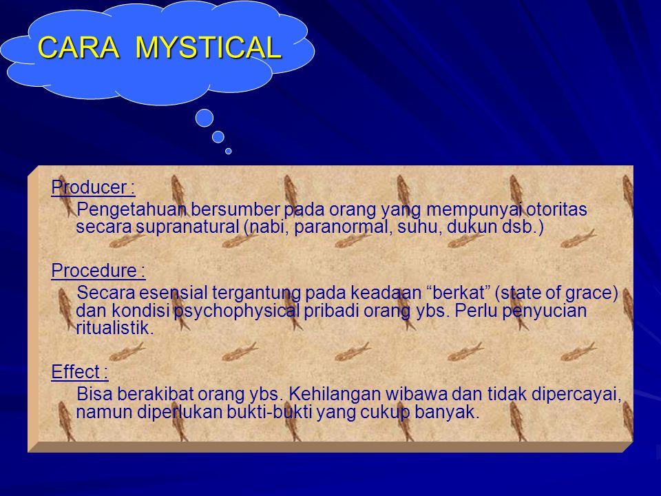 CARA MYSTICAL Producer : Pengetahuan bersumber pada orang yang mempunyai otoritas secara supranatural (nabi, paranormal, suhu, dukun dsb.) Procedure :