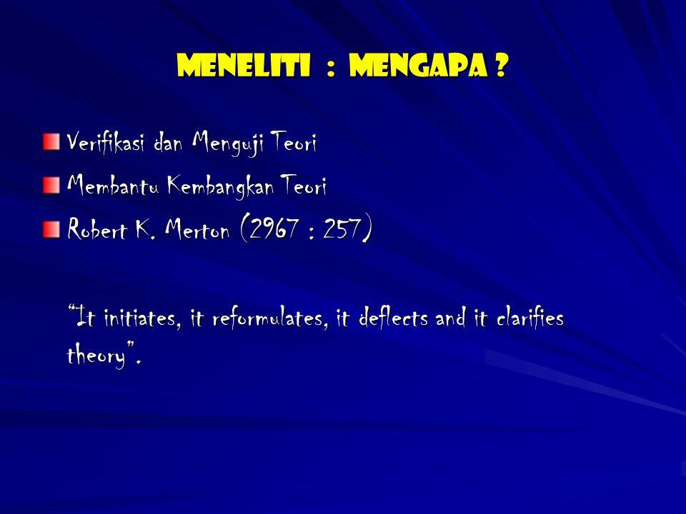 """Meneliti : Mengapa ? Verifikasi dan Menguji Teori Membantu Kembangkan Teori Robert K. Merton (2967 : 257) """"It initiates, it reformulates, it deflects"""