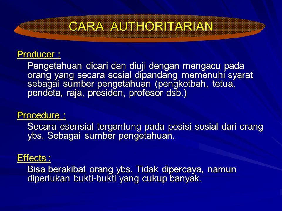 CARA AUTHORITARIAN Producer : Pengetahuan dicari dan diuji dengan mengacu pada orang yang secara sosial dipandang memenuhi syarat sebagai sumber penge