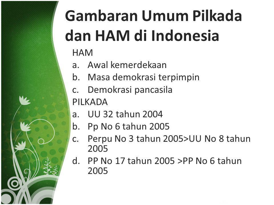 Gambaran Umum Pilkada dan HAM di Indonesia HAM a.Awal kemerdekaan b.Masa demokrasi terpimpin c.Demokrasi pancasila PILKADA a.UU 32 tahun 2004 b.Pp No