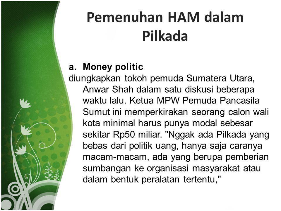 Pemenuhan HAM dalam Pilkada a.Money politic diungkapkan tokoh pemuda Sumatera Utara, Anwar Shah dalam satu diskusi beberapa waktu lalu. Ketua MPW Pemu
