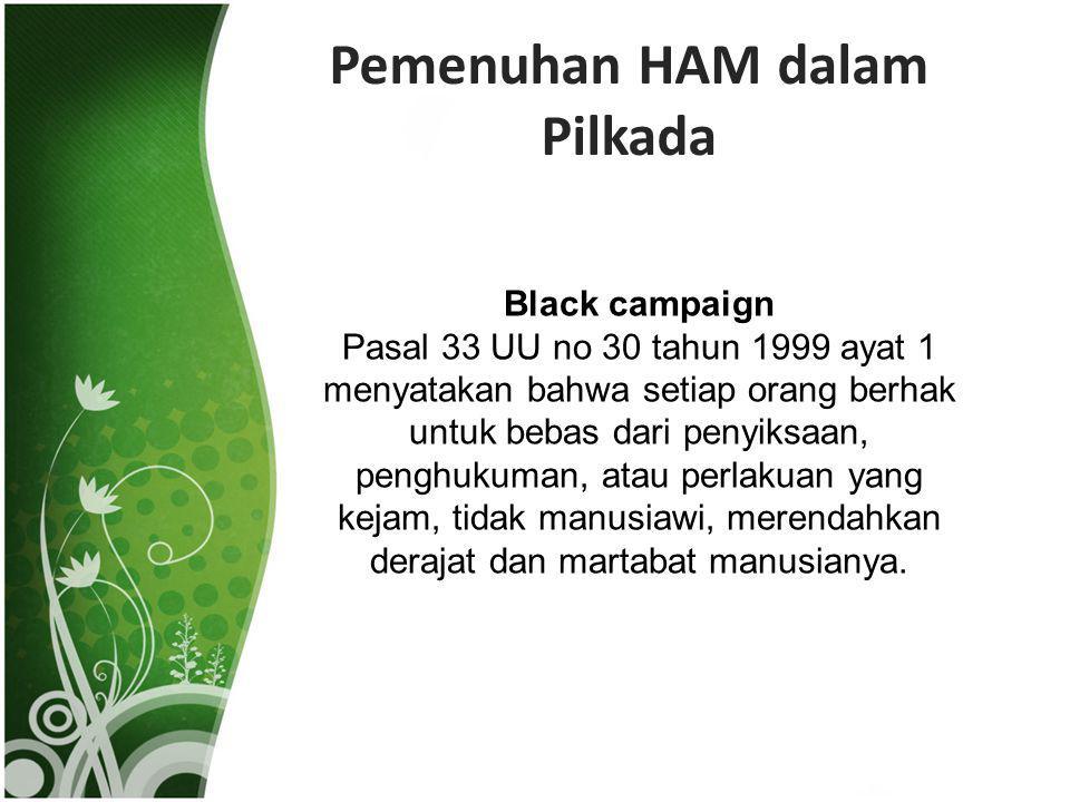 Pemenuhan HAM dalam Pilkada Black campaign Pasal 33 UU no 30 tahun 1999 ayat 1 menyatakan bahwa setiap orang berhak untuk bebas dari penyiksaan, pengh