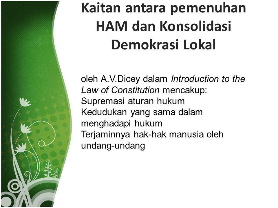 Kaitan antara pemenuhan HAM dan Konsolidasi Demokrasi Lokal oleh A.V.Dicey dalam Introduction to the Law of Constitution mencakup: Supremasi aturan hu