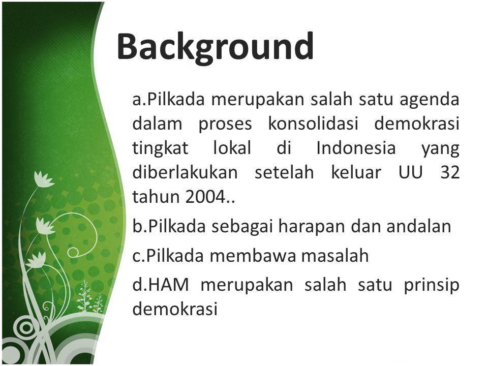 Background a.Pilkada merupakan salah satu agenda dalam proses konsolidasi demokrasi tingkat lokal di Indonesia yang diberlakukan setelah keluar UU 32