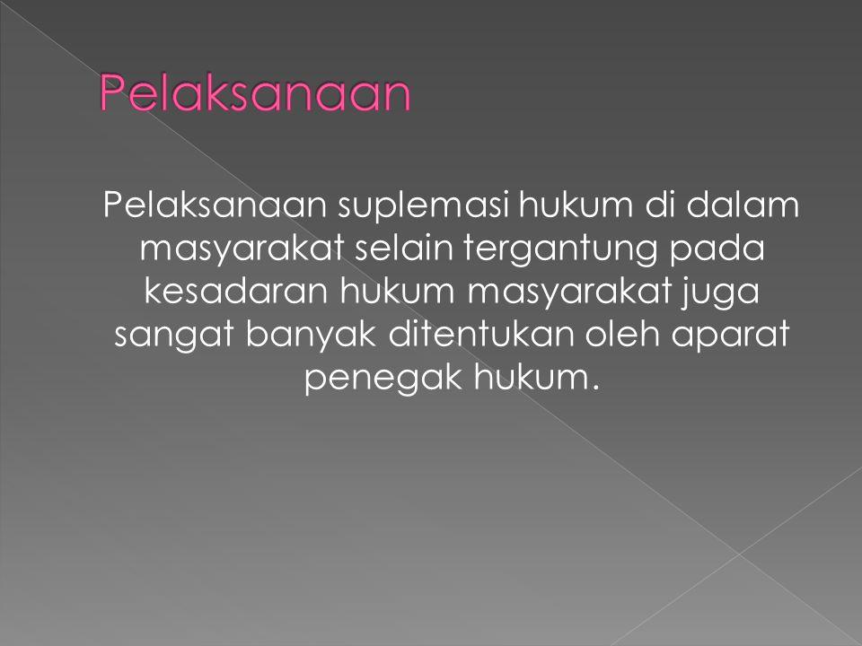Pelaksanaan suplemasi hukum di dalam masyarakat selain tergantung pada kesadaran hukum masyarakat juga sangat banyak ditentukan oleh aparat penegak hukum.